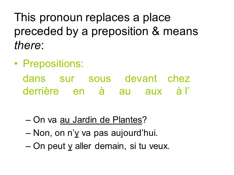 This pronoun replaces a place preceded by a preposition & means there: Prepositions: dans sur sous devant chez derrière en à au aux à l –On va au Jardin de Plantes.