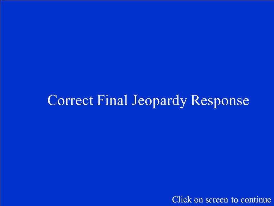 Final Jeopardy Question Click on screen to continue