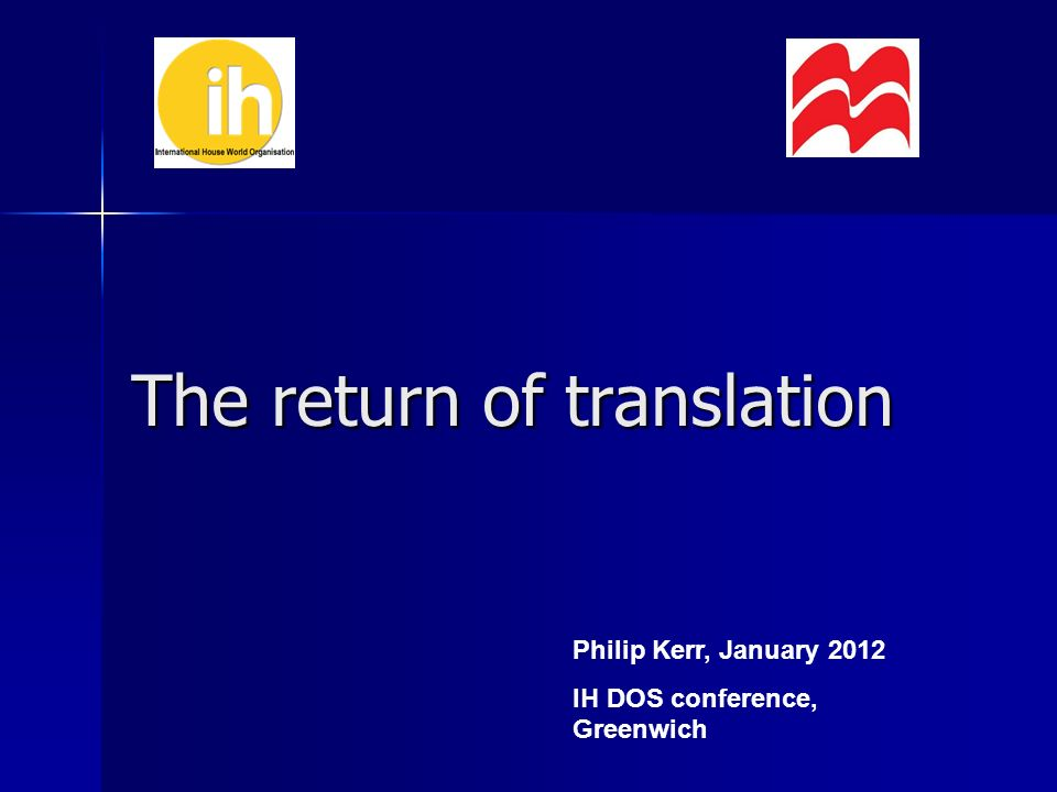 The return of translation Philip Kerr, January 2012 IH DOS conference, Greenwich