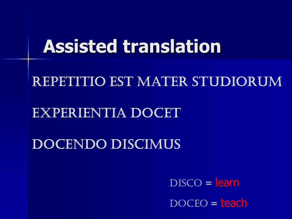repetitio est mater studiorum experientia docet docendo discimus disco = learn doceo = teach Assisted translation