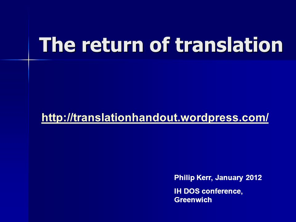 The return of translation http://translationhandout.wordpress.com/ Philip Kerr, January 2012 IH DOS conference, Greenwich