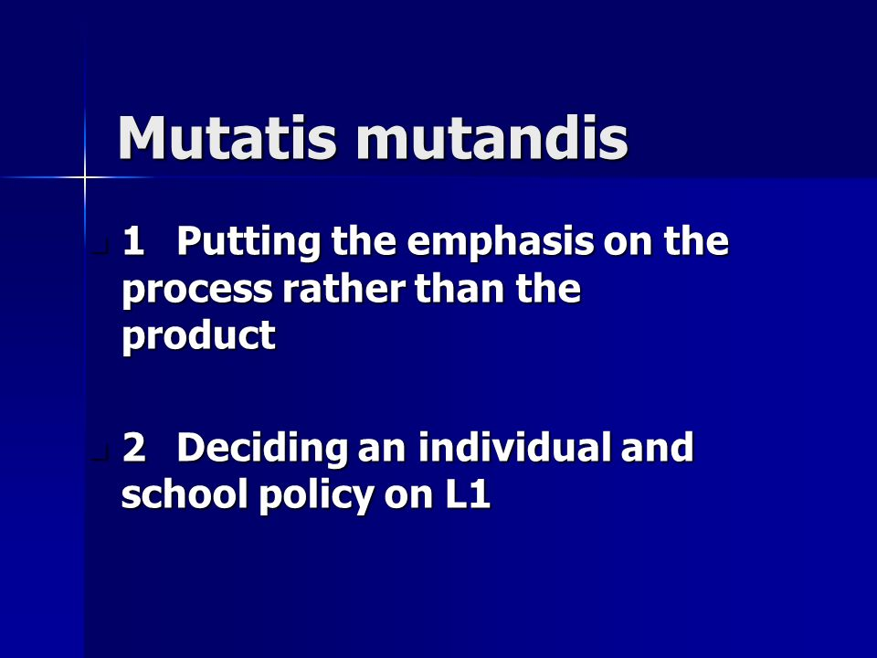 Mutatis mutandis 1Putting the emphasis on the process rather than the product 1Putting the emphasis on the process rather than the product 2Deciding an individual and school policy on L1 2Deciding an individual and school policy on L1