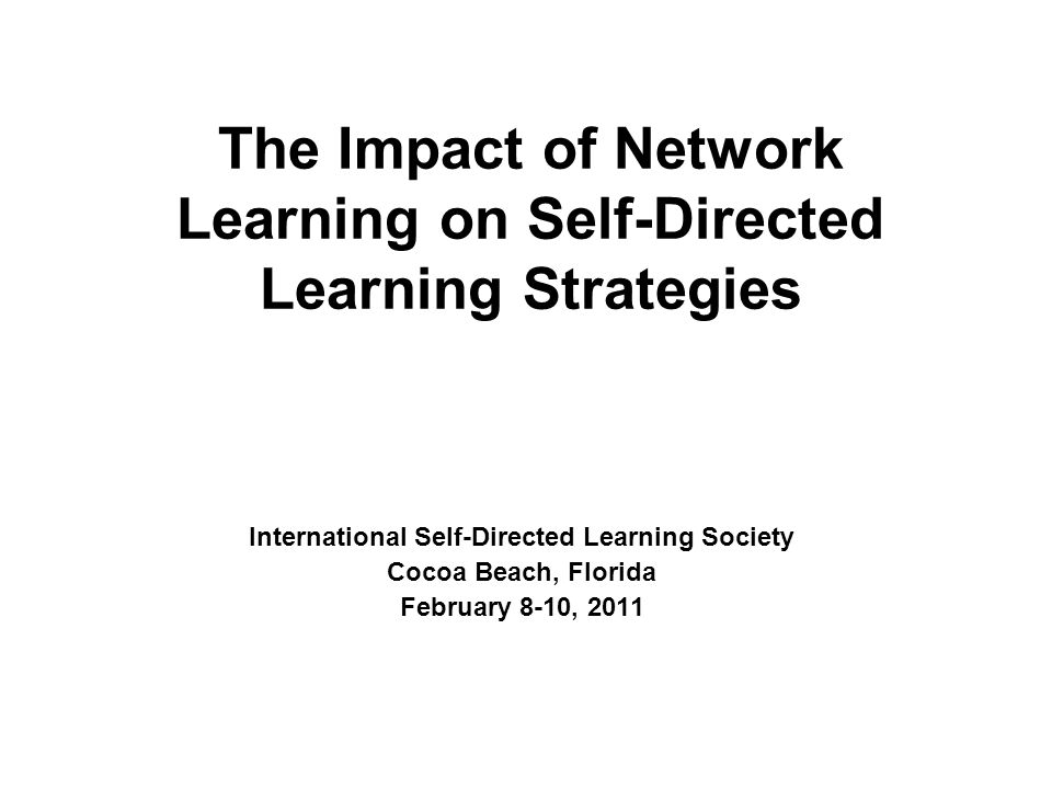 The Impact of Network Learning on Self-Directed Learning Strategies International Self-Directed Learning Society Cocoa Beach, Florida February 8-10, 2011