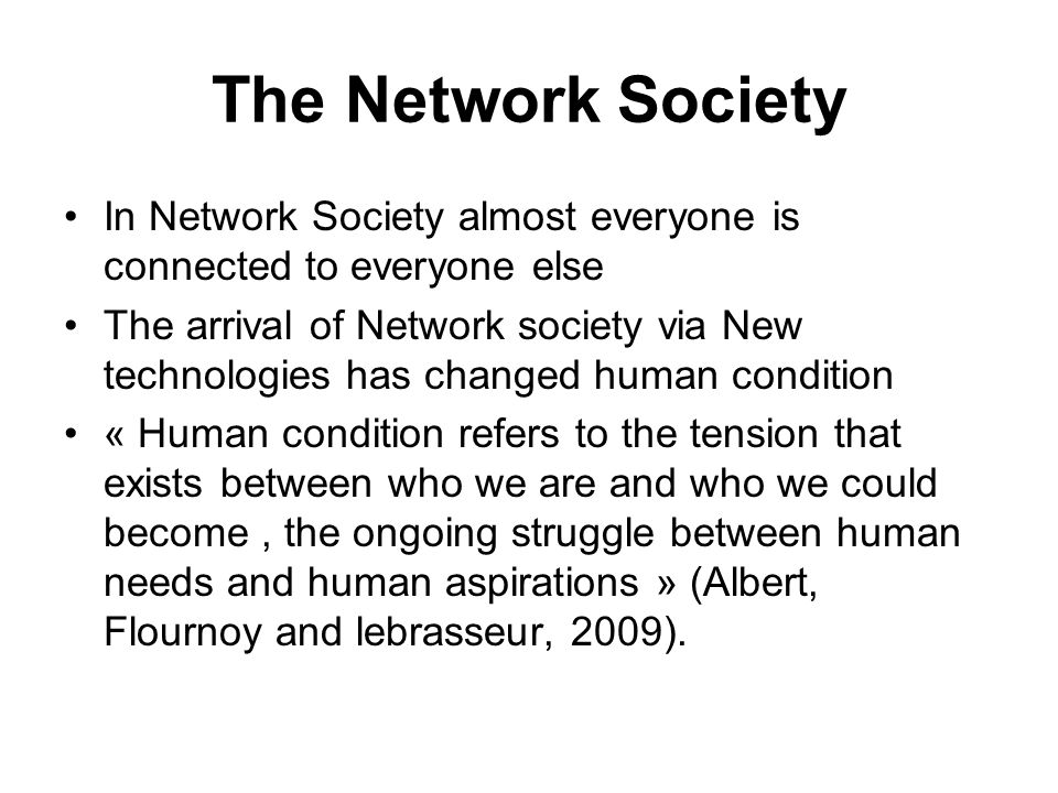 The Network Society In Network Society almost everyone is connected to everyone else The arrival of Network society via New technologies has changed human condition « Human condition refers to the tension that exists between who we are and who we could become, the ongoing struggle between human needs and human aspirations » (Albert, Flournoy and lebrasseur, 2009).