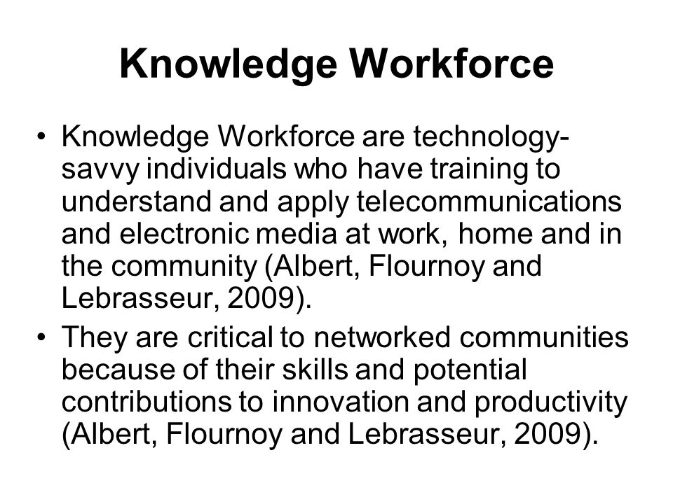 Knowledge Workforce Knowledge Workforce are technology- savvy individuals who have training to understand and apply telecommunications and electronic media at work, home and in the community (Albert, Flournoy and Lebrasseur, 2009).