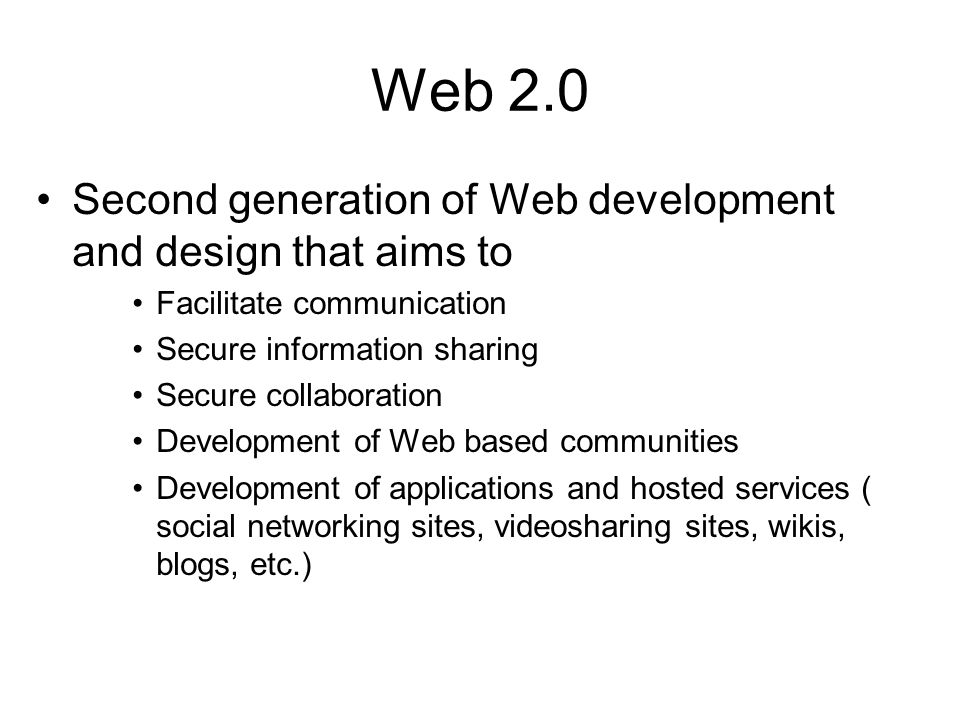 Web 2.0 Second generation of Web development and design that aims to Facilitate communication Secure information sharing Secure collaboration Development of Web based communities Development of applications and hosted services ( social networking sites, videosharing sites, wikis, blogs, etc.)