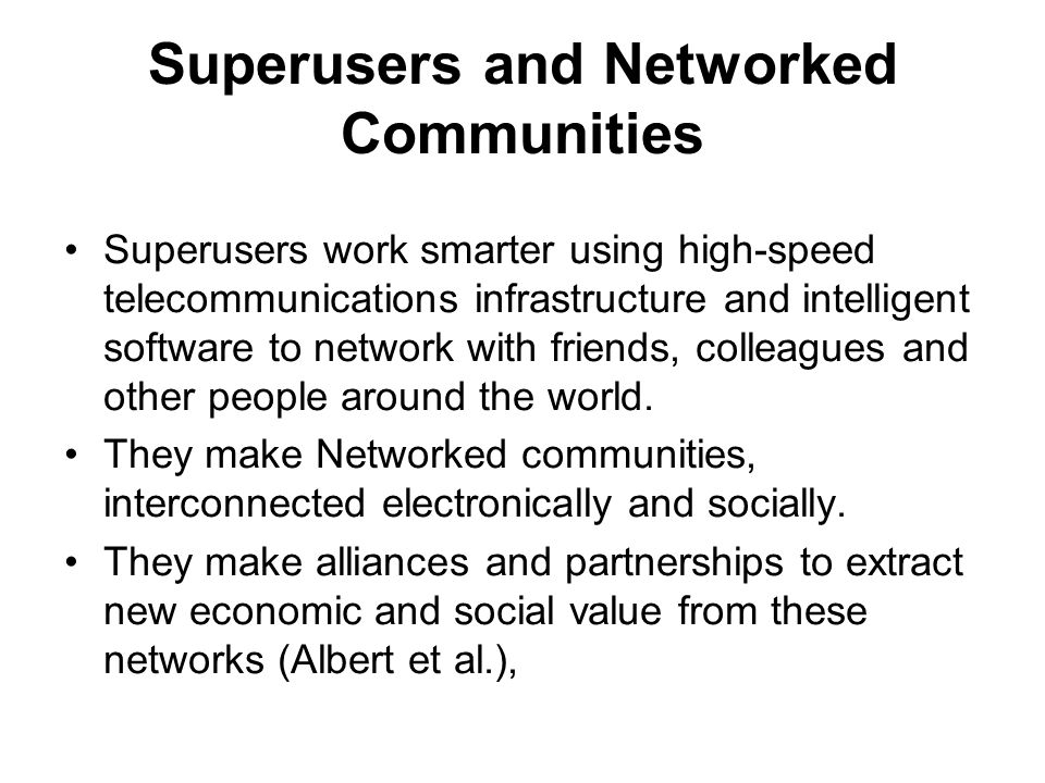Superusers and Networked Communities Superusers work smarter using high-speed telecommunications infrastructure and intelligent software to network with friends, colleagues and other people around the world.