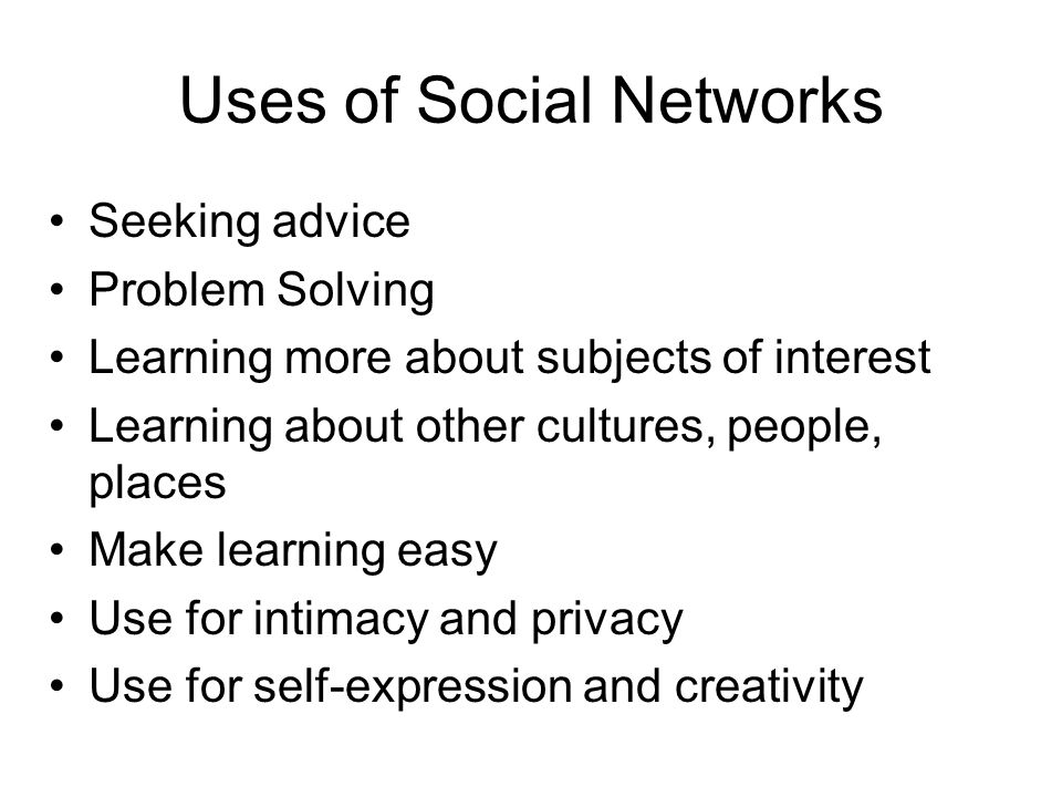 Uses of Social Networks Seeking advice Problem Solving Learning more about subjects of interest Learning about other cultures, people, places Make learning easy Use for intimacy and privacy Use for self-expression and creativity