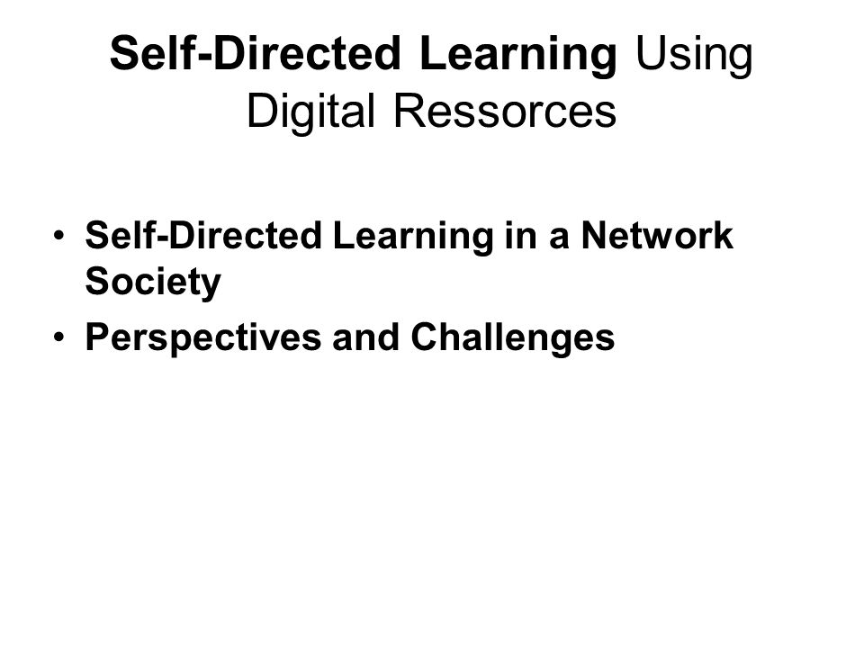 Self-Directed Learning Using Digital Ressorces Self-Directed Learning in a Network Society Perspectives and Challenges
