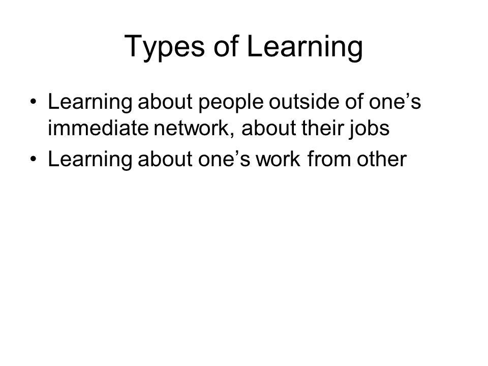 Types of Learning Learning about people outside of ones immediate network, about their jobs Learning about ones work from other