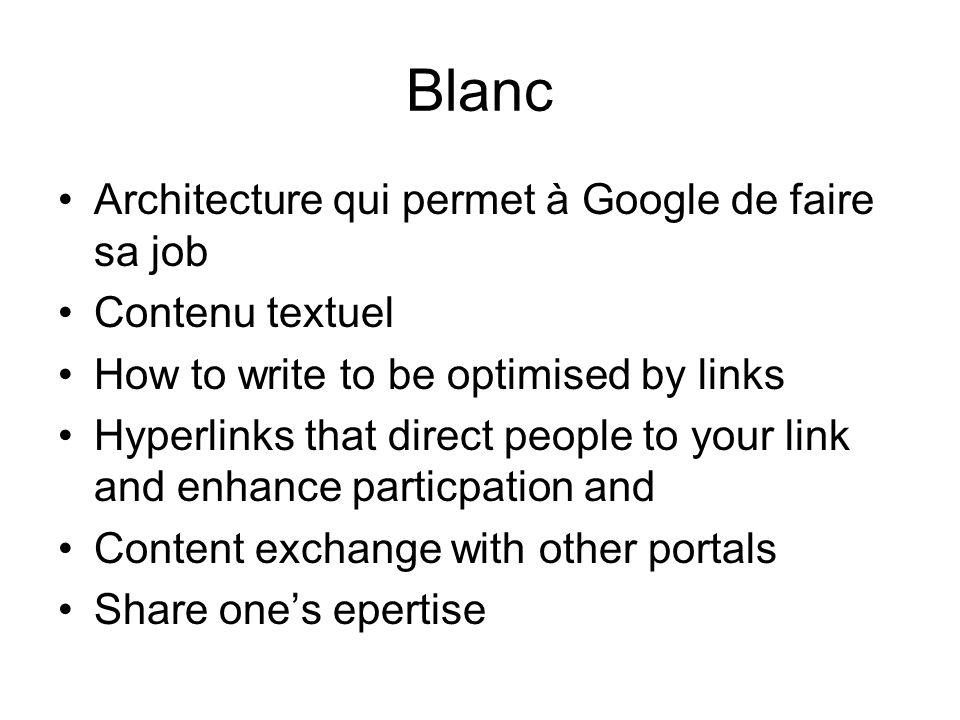 Blanc Architecture qui permet à Google de faire sa job Contenu textuel How to write to be optimised by links Hyperlinks that direct people to your link and enhance particpation and Content exchange with other portals Share ones epertise
