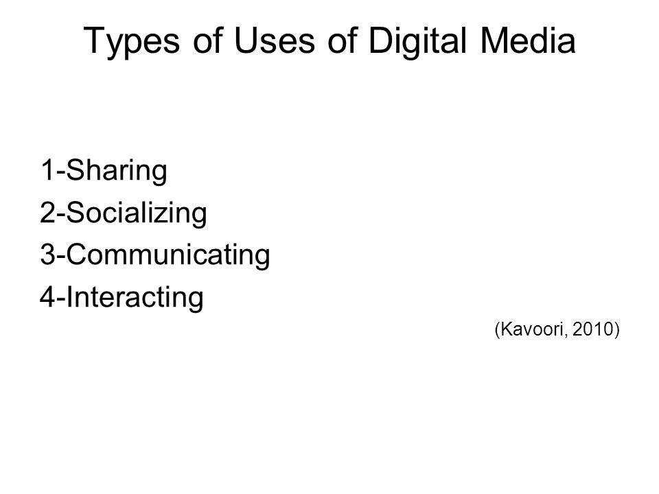Types of Uses of Digital Media 1-Sharing 2-Socializing 3-Communicating 4-Interacting (Kavoori, 2010)
