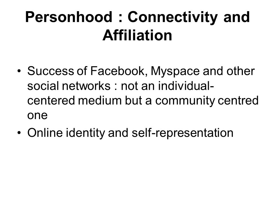 Personhood : Connectivity and Affiliation Success of Facebook, Myspace and other social networks : not an individual- centered medium but a community centred one Online identity and self-representation