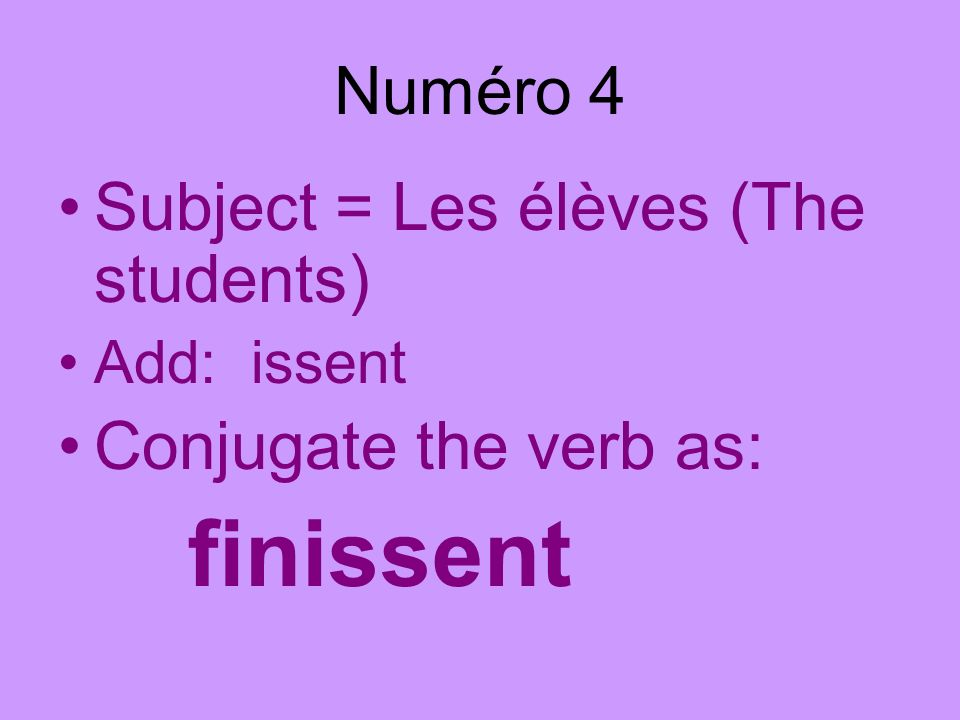Numéro 4 Subject = Les élèves (The students) Add: issent Conjugate the verb as: finissent