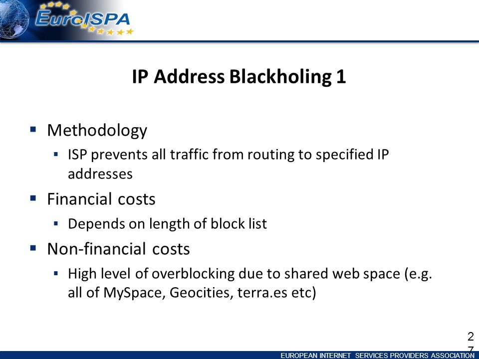 EUROPEAN INTERNET SERVICES PROVIDERS ASSOCIATION IP Address Blackholing 1 Methodology ISP prevents all traffic from routing to specified IP addresses Financial costs Depends on length of block list Non-financial costs High level of overblocking due to shared web space (e.g.