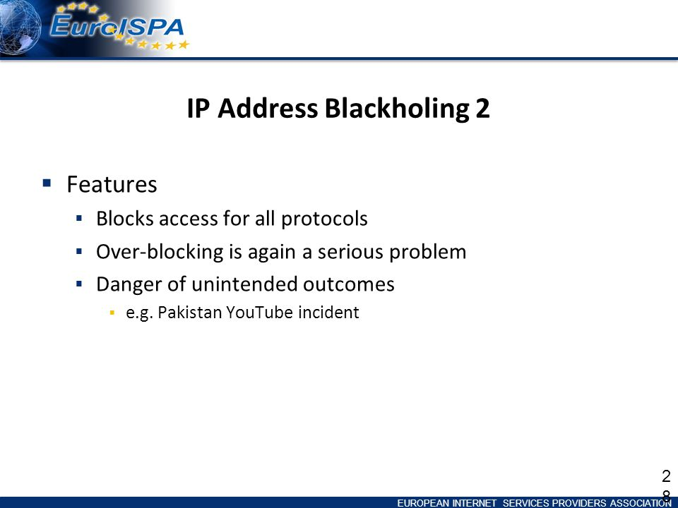 EUROPEAN INTERNET SERVICES PROVIDERS ASSOCIATION IP Address Blackholing 2 Features Blocks access for all protocols Over-blocking is again a serious problem Danger of unintended outcomes e.g.