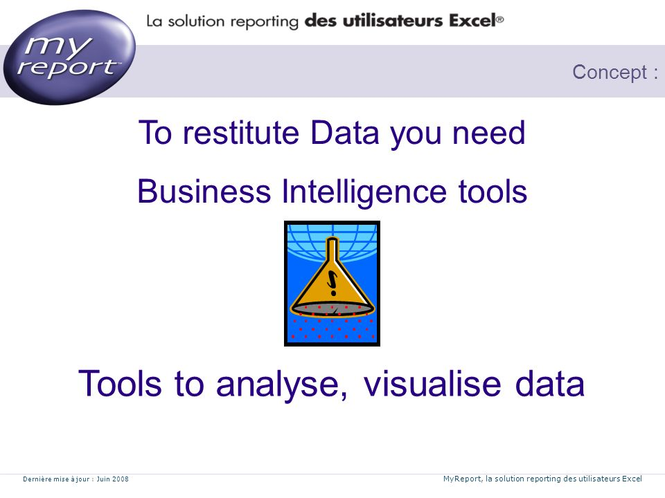 Dernière mise à jour : Juin 2008 MyReport, la solution reporting des utilisateurs Excel Concept : Tools to analyse, visualise data To restitute Data you need Business Intelligence tools