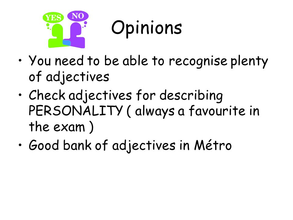 Opinions You need to be able to recognise plenty of adjectives Check adjectives for describing PERSONALITY ( always a favourite in the exam ) Good bank of adjectives in Métro