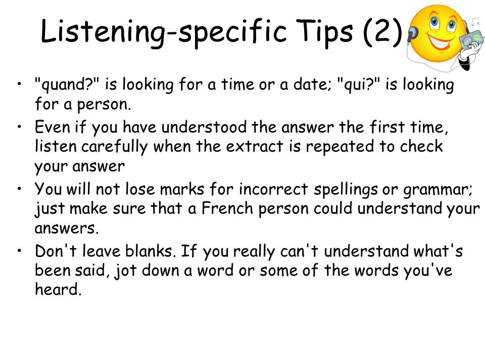 Listening-specific Tips (2) quand is looking for a time or a date; qui is looking for a person.