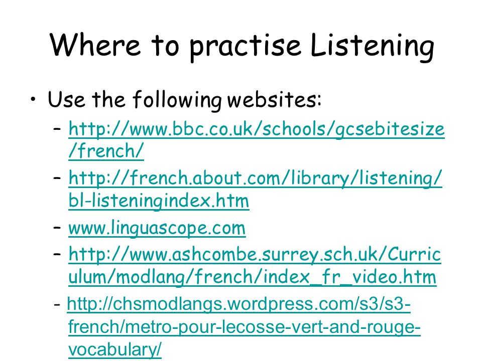 Where to practise Listening Use the following websites: –  /french/  /french/ –  bl-listeningindex.htmhttp://french.about.com/library/listening/ bl-listeningindex.htm –  –  ulum/modlang/french/index_fr_video.htmhttp://  ulum/modlang/french/index_fr_video.htm -   french/metro-pour-lecosse-vert-and-rouge- vocabulary/   french/metro-pour-lecosse-vert-and-rouge- vocabulary/