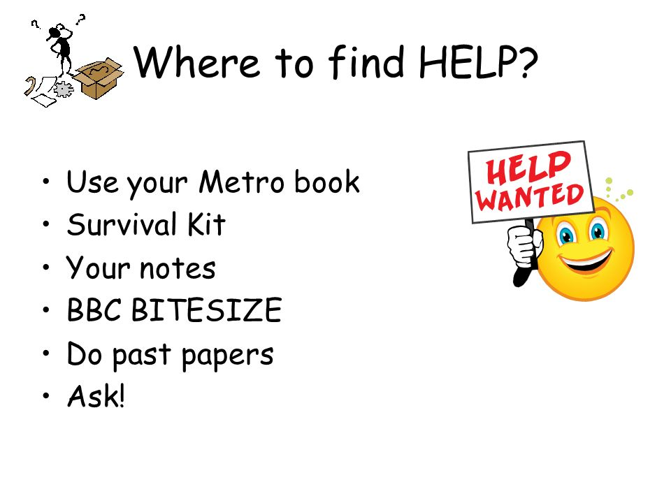 Where to find HELP Use your Metro book Survival Kit Your notes BBC BITESIZE Do past papers Ask!