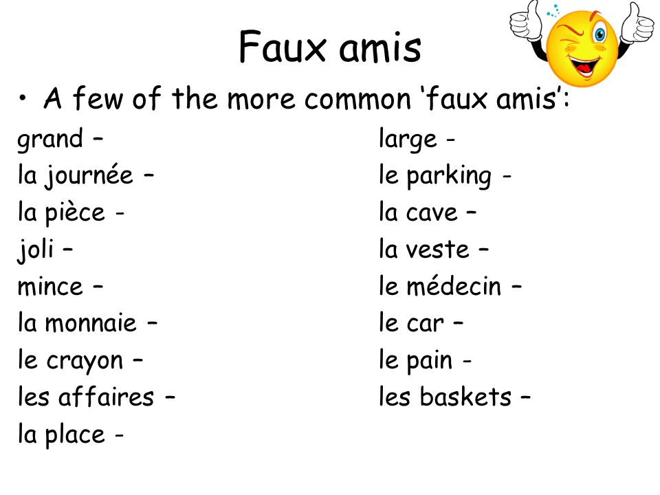 Faux amis A few of the more common faux amis: grand – big large - wide la journée – day le parking - car park la pièce - room, coin, play la cave – cellar joli – pretty la veste – acket mince – slim le médecin – doctor la monnaie – change le car – coach le crayon – pencil le pain - bread les affaires – business les baskets – trainers la place - square, seat, room