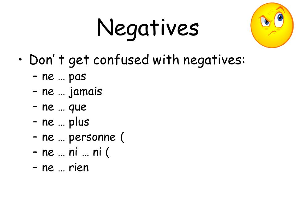 Negatives Don t get confused with negatives: –ne … pas (not) –ne … jamais (never) –ne … que (only) –ne … plus (no longer / no more) –ne … personne (nobody) –ne … ni … ni (neither … nor … nor) –ne … rien (nothing)