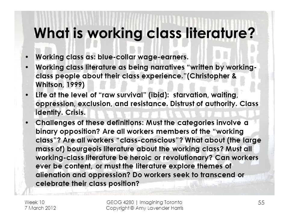 Week 10 7 March 2012 GEOG 4280 | Imagining Toronto Copyright © Amy Lavender Harris 55 What is working class literature.