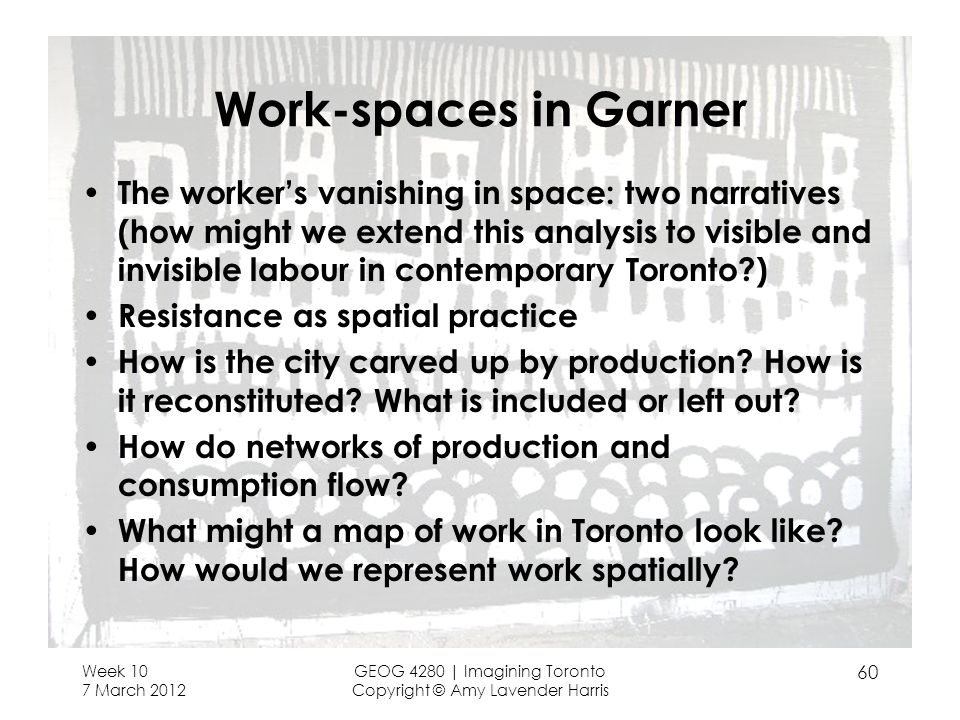 Week 10 7 March 2012 GEOG 4280 | Imagining Toronto Copyright © Amy Lavender Harris 60 Work-spaces in Garner The workers vanishing in space: two narratives (how might we extend this analysis to visible and invisible labour in contemporary Toronto ) Resistance as spatial practice How is the city carved up by production.