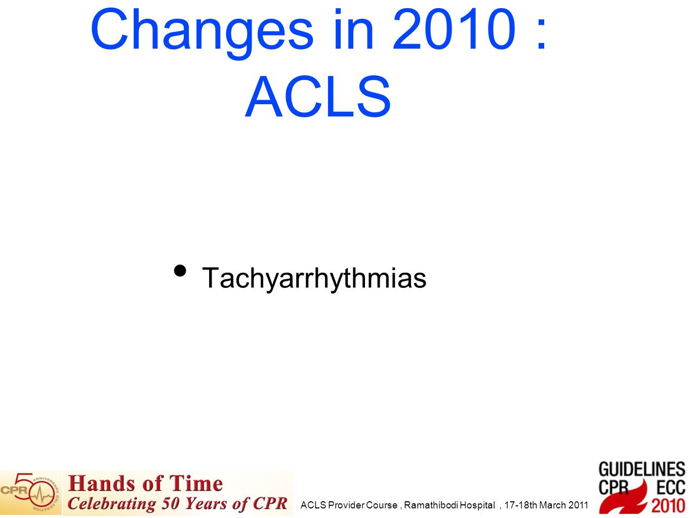 Tachyarrhythmias ACLS Provider Course, Ramathibodi Hospital, 17-18th March 2011 Changes in 2010 : ACLS