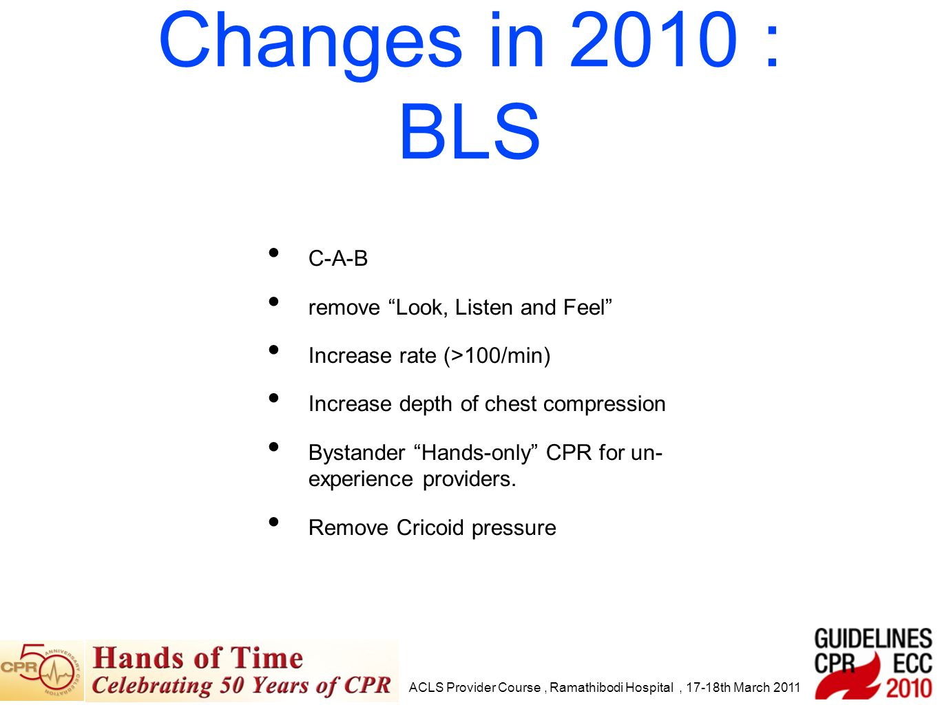 C-A-B remove Look, Listen and Feel Increase rate (>100/min) Increase depth of chest compression Bystander Hands-only CPR for un- experience providers.