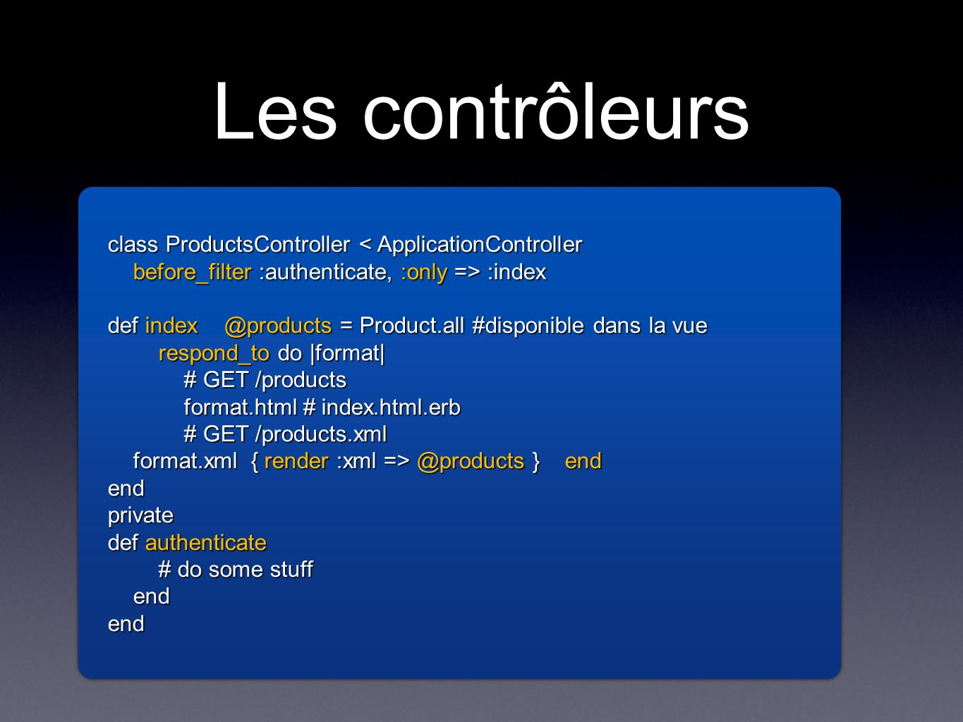 Les contrôleurs class ProductsController < ApplicationController before_filter :authenticate, :only => :index def index @products = Product.all #disponible dans la vue respond_to do |format| # GET /products format.html # index.html.erb # GET /products.xml format.xml { render :xml => @products } end endprivate def authenticate # do some stuff endend class ProductsController < ApplicationController before_filter :authenticate, :only => :index def index @products = Product.all #disponible dans la vue respond_to do |format| # GET /products format.html # index.html.erb # GET /products.xml format.xml { render :xml => @products } end endprivate def authenticate # do some stuff endend