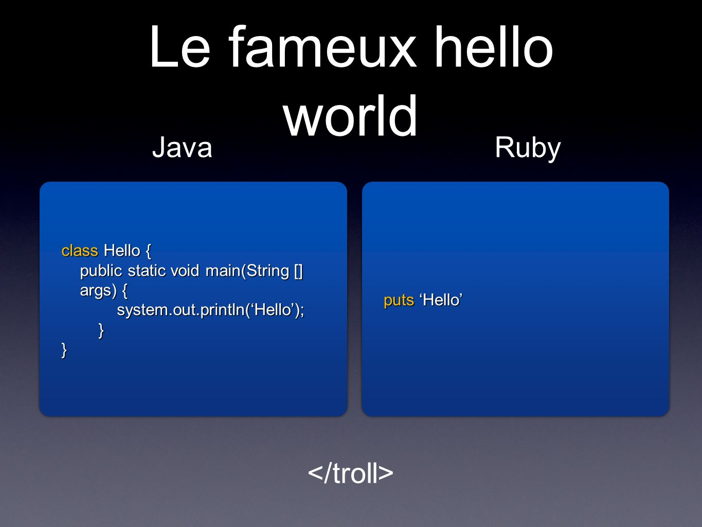 Le fameux hello world class Hello { public static void main(String [] args) { system.out.println(Hello);}} class Hello { public static void main(String [] args) { system.out.println(Hello); } } JavaRuby puts Hello