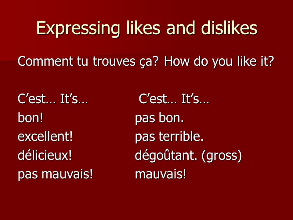Expressing likes and dislikes Comment tu trouves ça How do you like it.