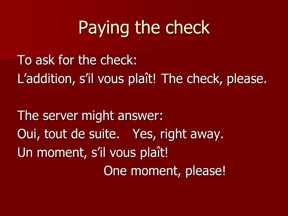 Paying the check To ask for the check: Laddition, sil vous plaît!The check, please.