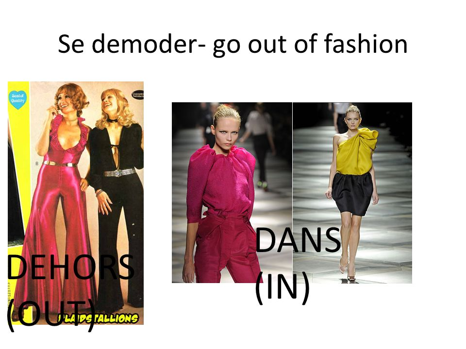 Se demoder- go out of fashion DEHORS (OUT) DANS (IN)