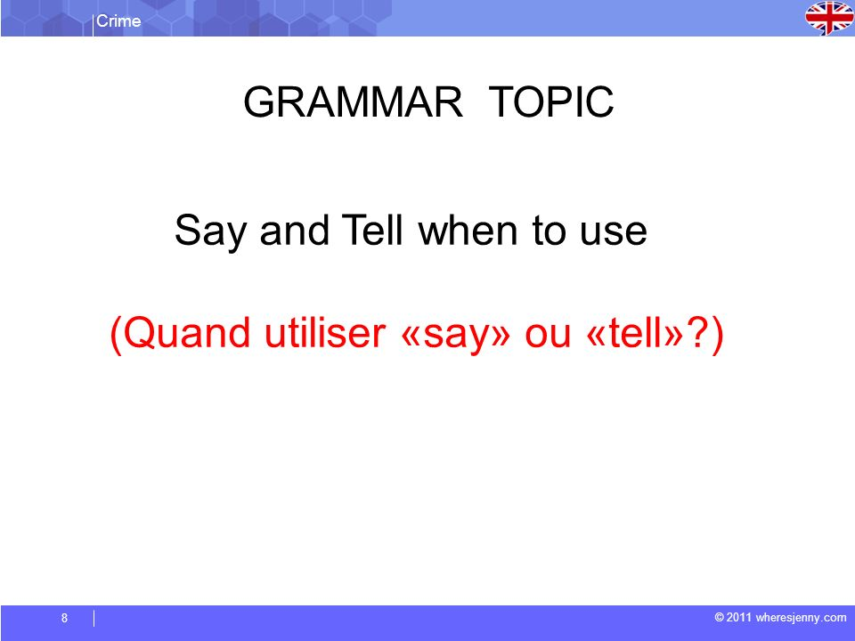 Crime © 2011 wheresjenny.com 8 GRAMMAR TOPIC Say and Tell when to use (Quand utiliser «say» ou «tell» )