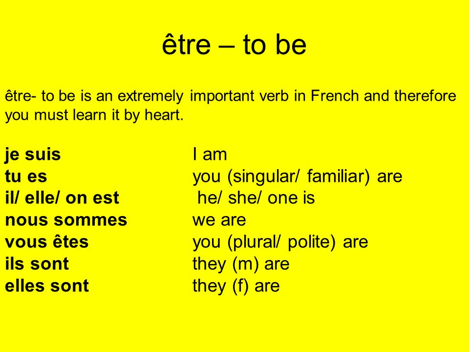 être – to be être- to be is an extremely important verb in French and therefore you must learn it by heart.