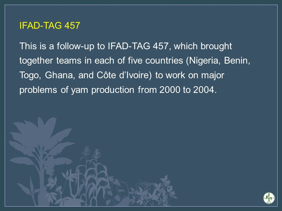 IFAD-TAG 457 This is a follow-up to IFAD-TAG 457, which brought together teams in each of five countries (Nigeria, Benin, Togo, Ghana, and Côte dIvoire) to work on major problems of yam production from 2000 to 2004.