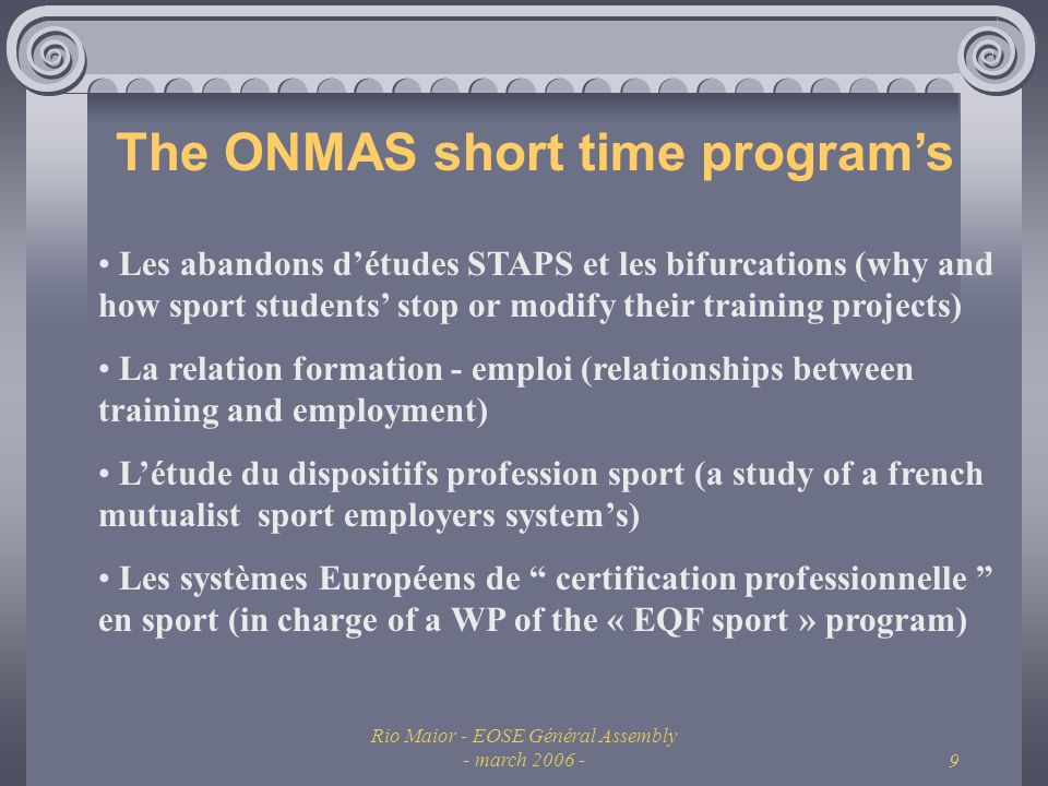 Rio Maior - EOSE Général Assembly - march The ONMAS short time programs Les abandons détudes STAPS et les bifurcations (why and how sport students stop or modify their training projects) La relation formation - emploi (relationships between training and employment) Létude du dispositifs profession sport (a study of a french mutualist sport employers systems) Les systèmes Européens de certification professionnelle en sport (in charge of a WP of the « EQF sport » program)