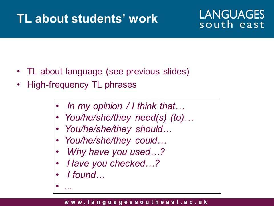TL about language (see previous slides) High-frequency TL phrases TL about students work In my opinion / I think that… You/he/she/they need(s) (to)… You/he/she/they should… You/he/she/they could… Why have you used….