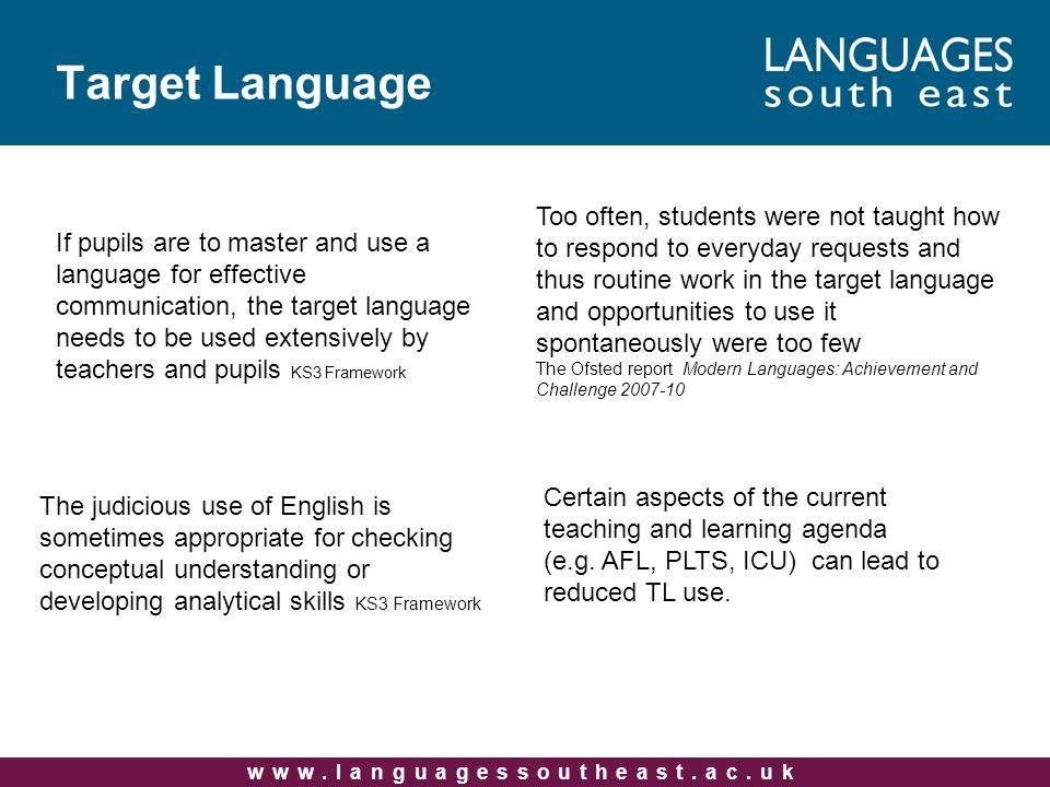 Target Language Too often, students were not taught how to respond to everyday requests and thus routine work in the target language and opportunities to use it spontaneously were too few The Ofsted report Modern Languages: Achievement and Challenge The judicious use of English is sometimes appropriate for checking conceptual understanding or developing analytical skills KS3 Framework Certain aspects of the current teaching and learning agenda (e.g.