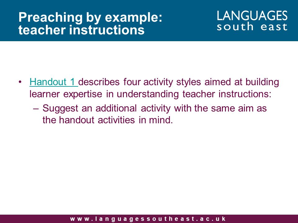 Handout 1 describes four activity styles aimed at building learner expertise in understanding teacher instructions:Handout 1 –Suggest an additional activity with the same aim as the handout activities in mind.
