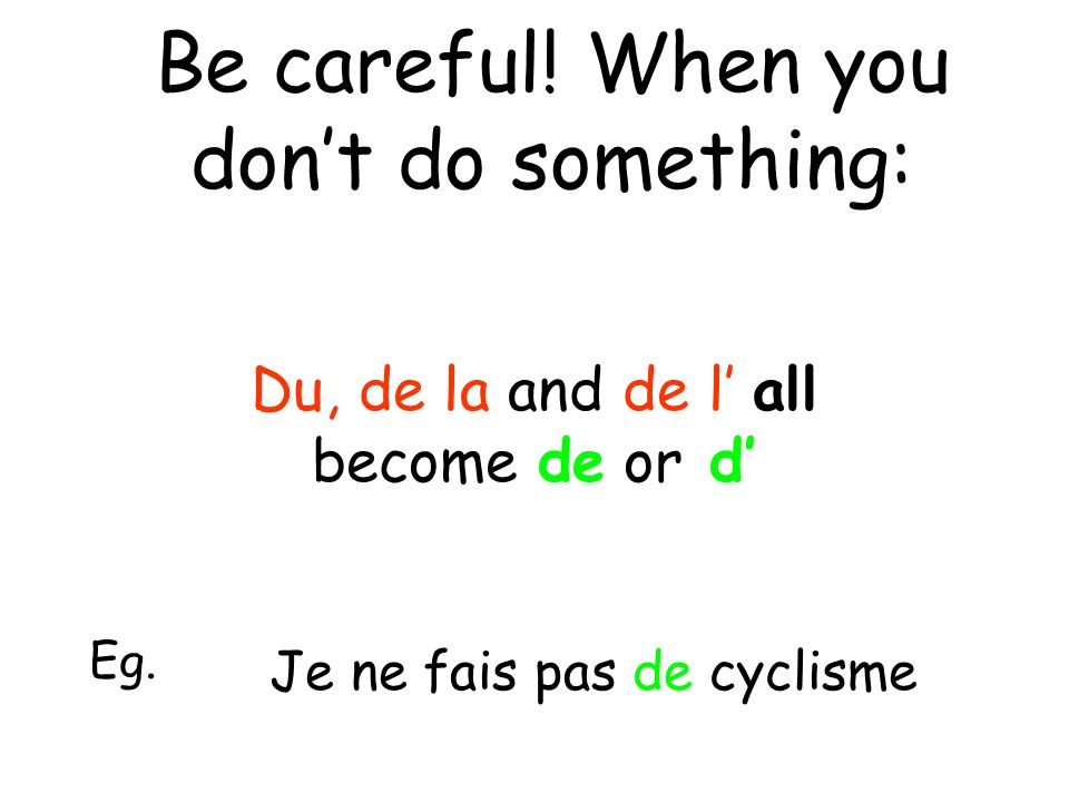 Be careful. When you dont do something: Du, de la and de l all become de or d Eg.