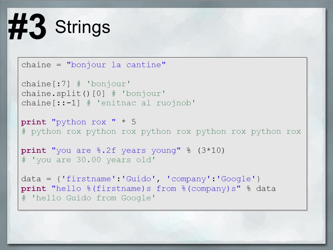 Strings chaine = bonjour la cantine chaine[:7] # bonjour chaine.split()[0] # bonjour chaine[::-1] # enitnac al ruojnob print python rox * 5 # python rox python rox python rox python rox python rox print you are %.2f years young % (3*10) # you are 30.00 years old data = { firstname : Guido , company : Google } print hello %(firstname)s from %(company)s % data # hello Guido from Google #3