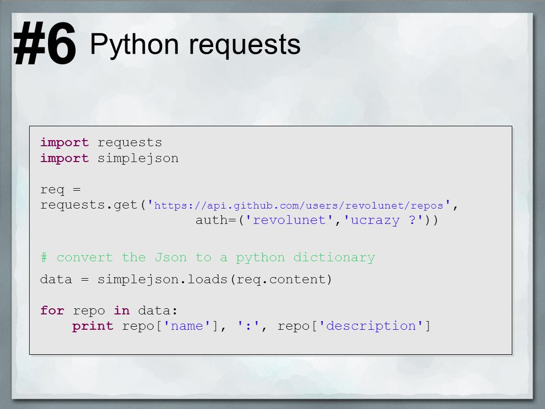 Python requests import requests import simplejson req = requests.get( https://api.github.com/users/revolunet/repos , auth=( revolunet , ucrazy )) # convert the Json to a python dictionary data = simplejson.loads(req.content) for repo in data: print repo[ name ], : , repo[ description ] #6