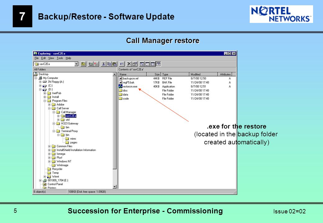 Backup/Restore - Software Update 7 Succession for Enterprise - Commissioning Issue 02=02 5 Call Manager restore.exe for the restore (located in the backup folder created automatically)