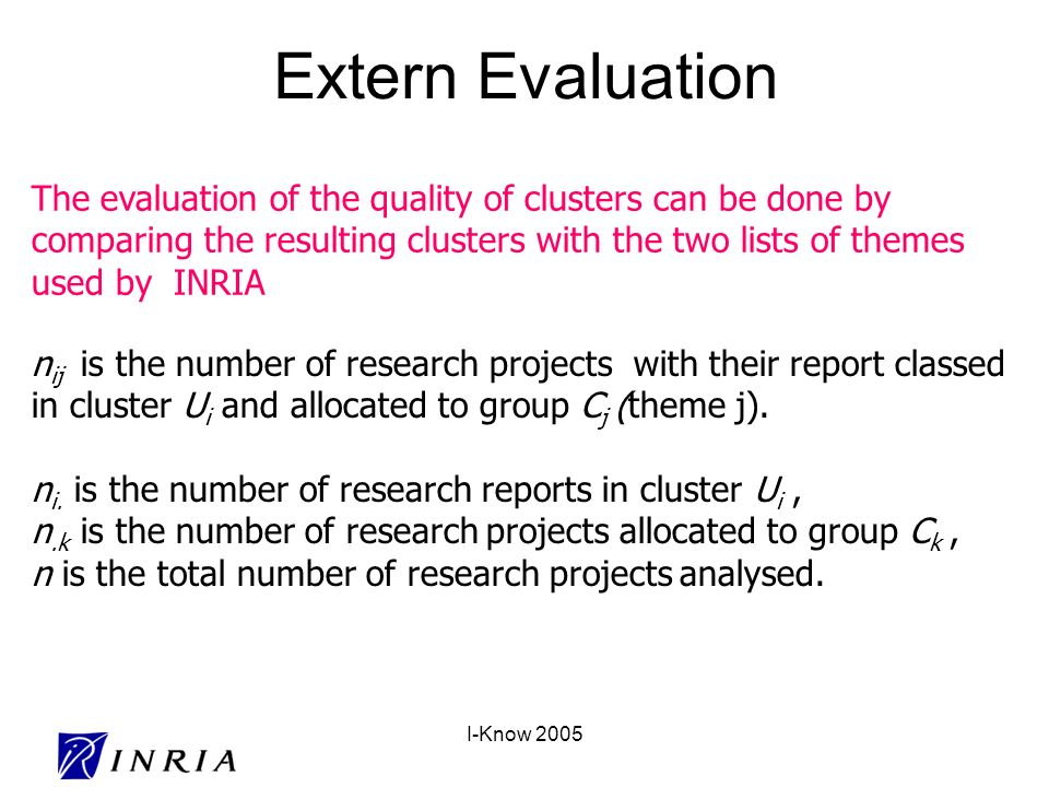 I-Know 2005 Extern Evaluation The evaluation of the quality of clusters can be done by comparing the resulting clusters with the two lists of themes used by INRIA n ij is the number of research projects with their report classed in cluster U i and allocated to group C j (theme j).