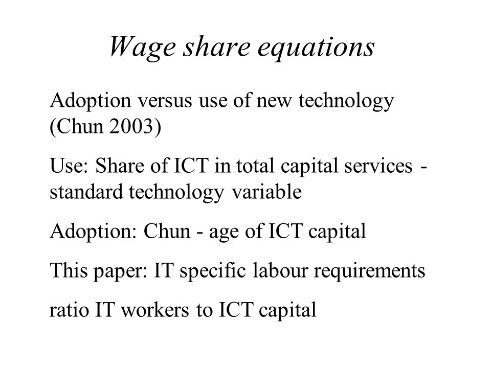 Wage share equations Adoption versus use of new technology (Chun 2003) Use: Share of ICT in total capital services - standard technology variable Adoption: Chun - age of ICT capital This paper: IT specific labour requirements ratio IT workers to ICT capital