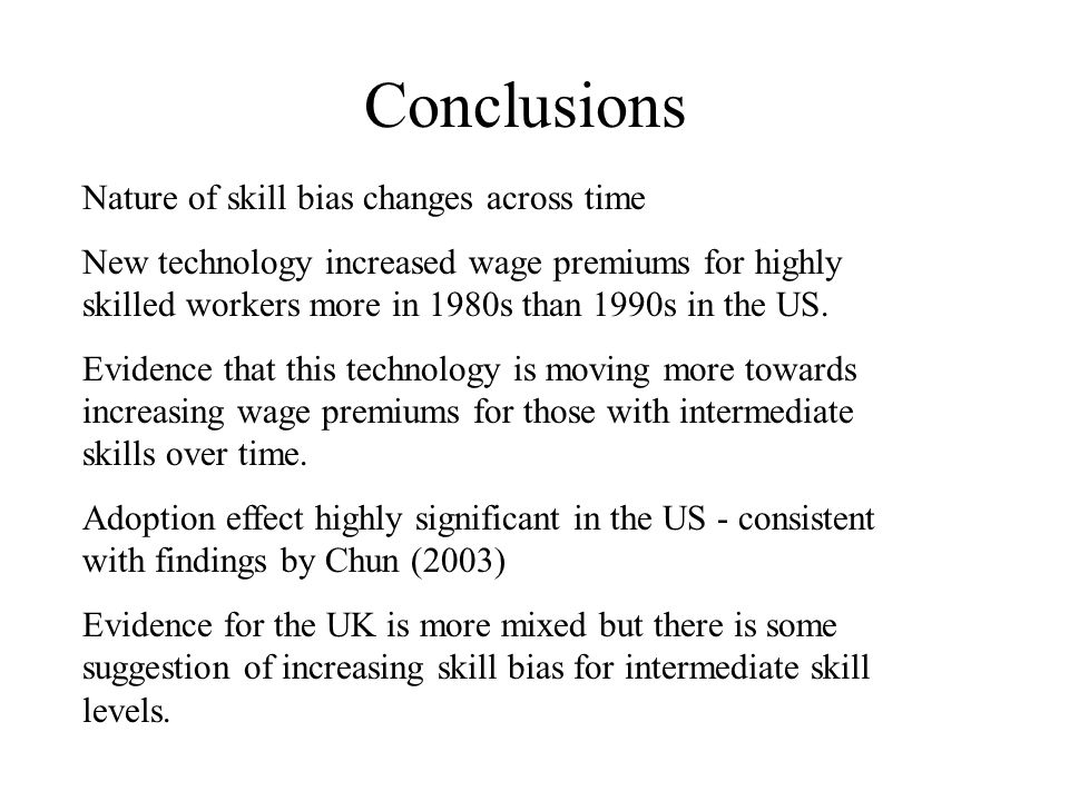 Conclusions Nature of skill bias changes across time New technology increased wage premiums for highly skilled workers more in 1980s than 1990s in the US.